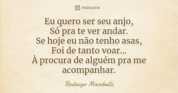 Eu quero ser seu anjo, Só pra te ver andar. Se hoje eu não tenho asas, Foi de tanto voar... À procura de alguém pra me acompanhar.... Frase de Rodrigo Mambelli.