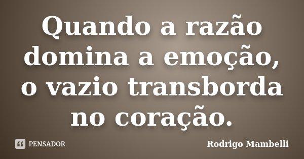 Quando a razão domina a emoção, o vazio transborda no coração.... Frase de Rodrigo Mambelli.