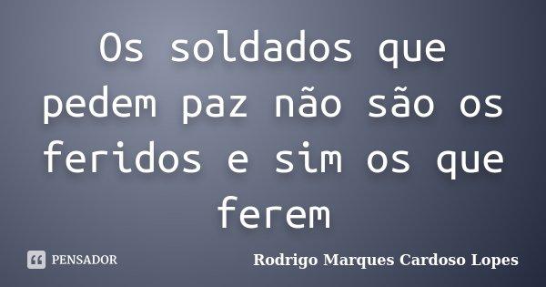 Os soldados que pedem paz não são os feridos e sim os que ferem... Frase de Rodrigo Marques Cardoso Lopes.