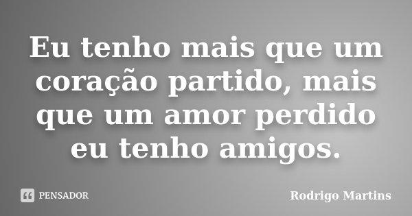 Eu tenho mais que um coração partido, mais que um amor perdido eu tenho amigos.... Frase de Rodrigo Martins.