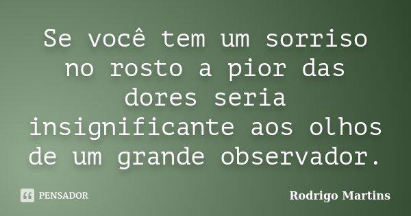 Se você tem um sorriso no rosto a pior das dores seria insignificante aos olhos de um grande observador.... Frase de Rodrigo Martins.