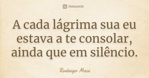 A cada lágrima sua eu estava a te consolar, ainda que em silêncio.... Frase de Rodrigo Masi.
