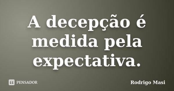A decepção é medida pela expectativa.... Frase de Rodrigo Masi.