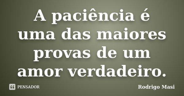 A paciência é uma das maiores provas de um amor verdadeiro.... Frase de Rodrigo Masi.