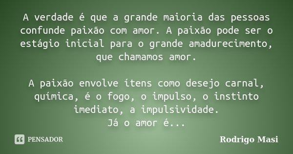 A verdade é que a grande maioria das pessoas confunde paixão com amor. A paixão pode ser o estágio inicial para o grande amadurecimento, que chamamos amor. A pa... Frase de Rodrigo Masi.