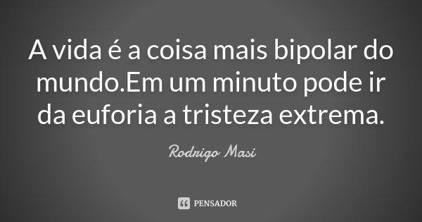 A vida é a coisa mais bipolar do mundo.Em um minuto pode ir da euforia a tristeza extrema.... Frase de Rodrigo Masi.