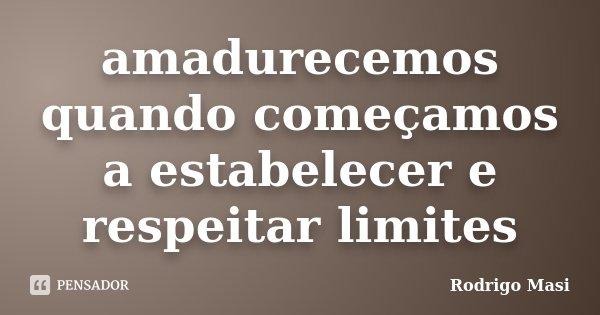 amadurecemos quando começamos a estabelecer e respeitar limites... Frase de Rodrigo Masi.
