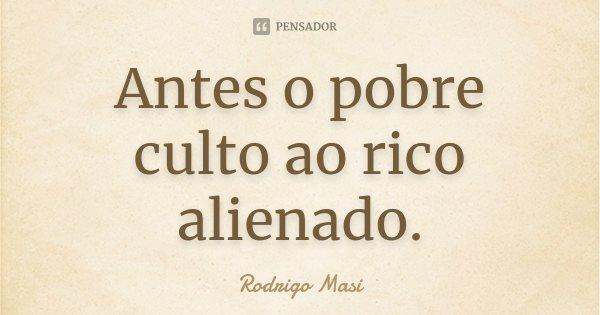 Antes o pobre culto ao rico alienado.... Frase de Rodrigo Masi.