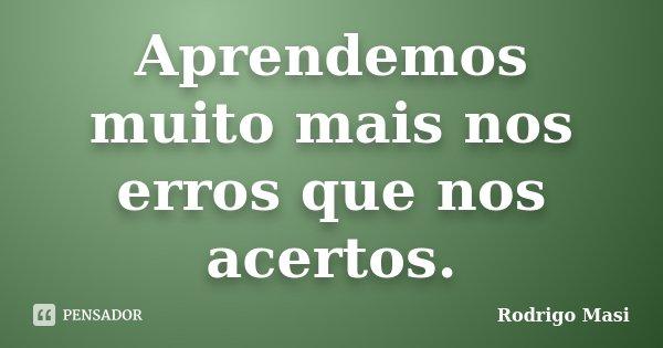Aprendemos muito mais nos erros que nos acertos.... Frase de Rodrigo Masi.