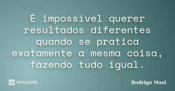 É impossível querer resultados diferentes quando se pratica exatamente a mesma coisa, fazendo tudo igual.... Frase de Rodrigo Masi.