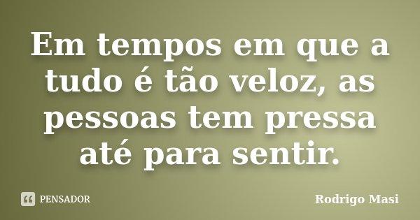 Em tempos em que a tudo é tão veloz, as pessoas tem pressa até para sentir.... Frase de Rodrigo Masi.