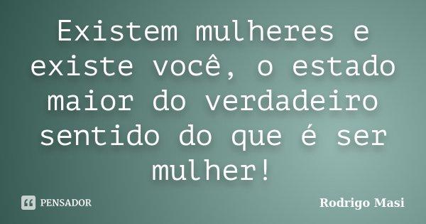 Existem mulheres e existe você, o estado maior do verdadeiro sentido do que é ser mulher!... Frase de Rodrigo Masi.