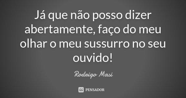 Já que não posso dizer abertamente, faço do meu olhar o meu sussurro no seu ouvido!... Frase de Rodrigo Masi.