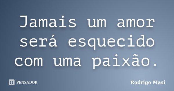 Jamais um amor será esquecido com uma paixão.... Frase de Rodrigo Masi.