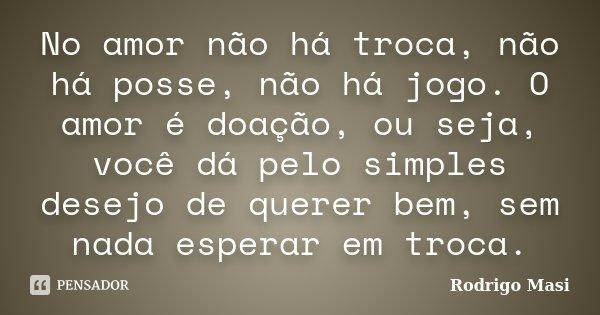 No amor não há troca, não há posse, não há jogo. O amor é doação, ou seja, você dá pelo simples desejo de querer bem, sem nada esperar em troca.... Frase de Rodrigo Masi.