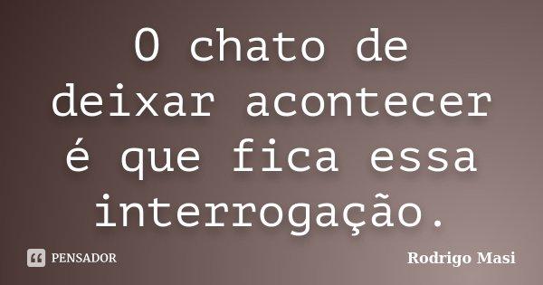 O chato de deixar acontecer é que fica essa interrogação.... Frase de Rodrigo Masi.