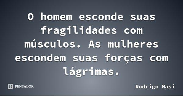 O homem esconde suas fragilidades com músculos. As mulheres escondem suas forças com lágrimas.... Frase de Rodrigo Masi.