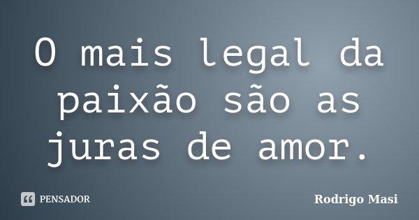 O mais legal da paixão são as juras de amor.... Frase de Rodrigo Masi.