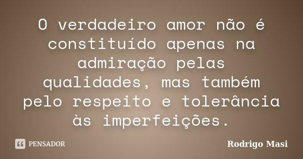 O verdadeiro amor não é constituído apenas na admiração pelas qualidades, mas também pelo respeito e tolerância às imperfeições.... Frase de Rodrigo Masi.