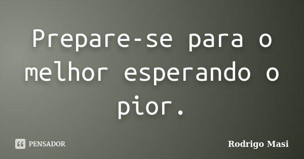 Prepare-se para o melhor esperando o pior.... Frase de Rodrigo Masi.