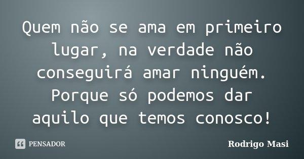 Quem não se ama em primeiro lugar, na verdade não conseguirá amar ninguém. Porque só podemos dar aquilo que temos conosco!... Frase de Rodrigo Masi.