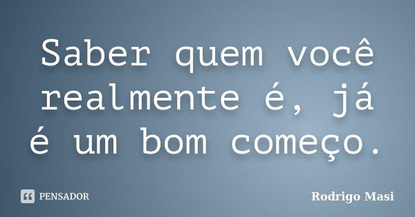 Saber quem você realmente é, já é um bom começo.... Frase de Rodrigo Masi.