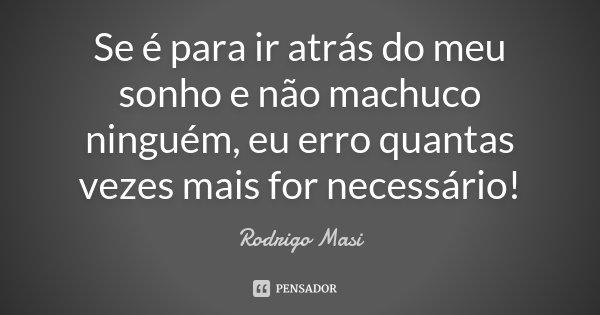 Se é para ir atrás do meu sonho e não machuco ninguém, eu erro quantas vezes mais for necessário!... Frase de Rodrigo Masi.
