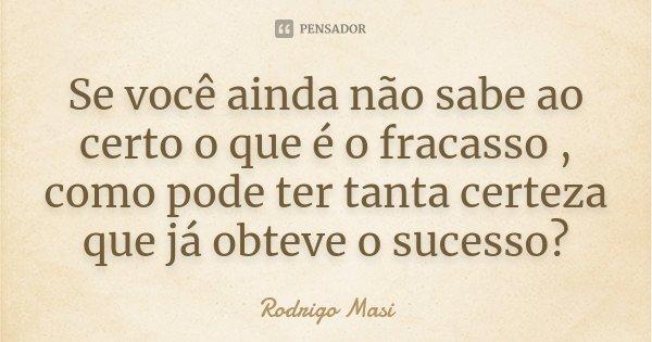 Se você ainda não sabe ao certo o que é o fracasso , como pode ter tanta certeza que já obteve o sucesso?... Frase de Rodrigo Masi.