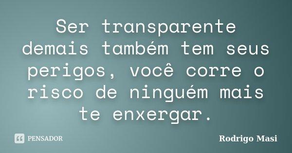 Ser transparente demais também tem seus perigos, você corre o risco de ninguém mais te enxergar.... Frase de Rodrigo Masi.