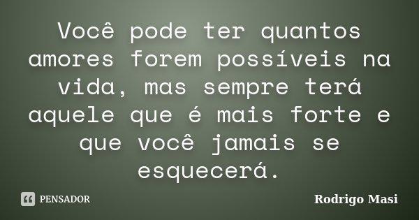 Você pode ter quantos amores forem possíveis na vida, mas sempre terá aquele que é mais forte e que você jamais se esquecerá.... Frase de Rodrigo Masi.