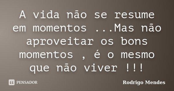 A vida não se resume em momentos ...Mas não aproveitar os bons momentos , é o mesmo que não viver !!!... Frase de Rodrigo Mendes.
