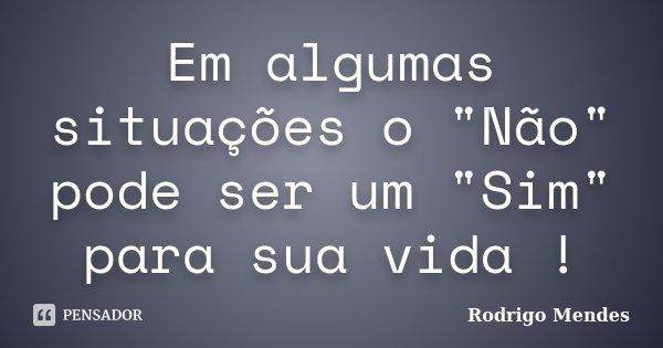 """Em algumas situações o """"Não"""" pode ser um """"Sim"""" para sua vida !... Frase de Rodrigo Mendes."""