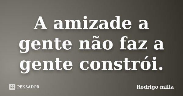 A amizade a gente não faz a gente constrói.... Frase de Rodrigo milla.