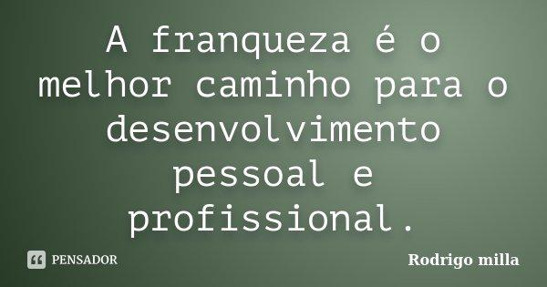 A franqueza é o melhor caminho para o desenvolvimento pessoal e profissional.... Frase de Rodrigo milla.