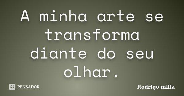 A minha arte se transforma diante do seu olhar.... Frase de Rodrigo milla.