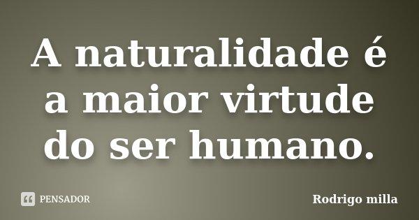A naturalidade é a maior virtude do ser humano.... Frase de Rodrigo milla.
