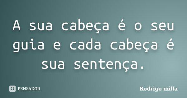 A sua cabeça é o seu guia e cada cabeça é sua sentença.... Frase de Rodrigo milla.