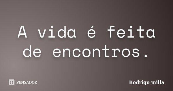 A vida é feita de encontros.... Frase de Rodrigo milla.