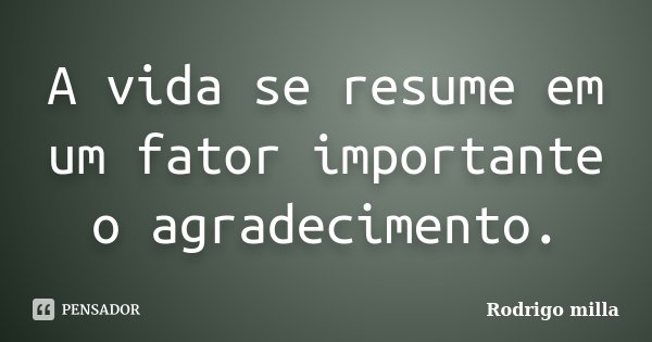 A vida se resume em um fator importante o agradecimento.... Frase de Rodrigo milla.