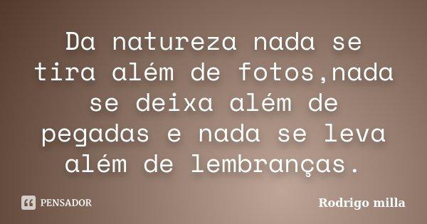 Da natureza nada se tira além de fotos,nada se deixa além de pegadas e nada se leva além de lembranças.... Frase de Rodrigo milla.