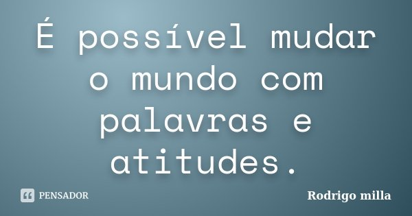 É possível mudar o mundo com palavras e atitudes.... Frase de Rodrigo milla.