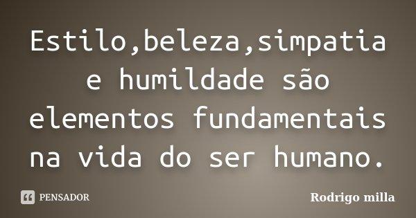 Estilo,beleza,simpatia e humildade são elementos fundamentais na vida do ser humano.... Frase de Rodrigo milla.