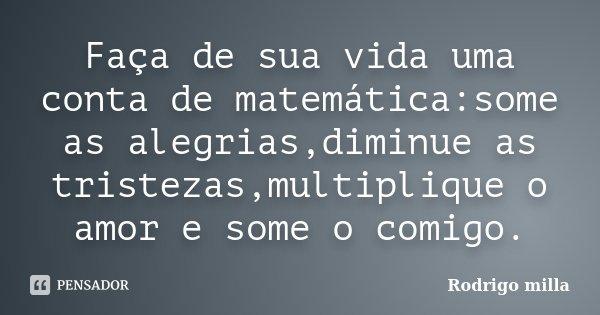 Faça de sua vida uma conta de matemática:some as alegrias,diminue as tristezas,multiplique o amor e some o comigo.... Frase de Rodrigo milla.