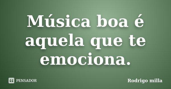 Música boa é aquela que te emociona.... Frase de Rodrigo milla.