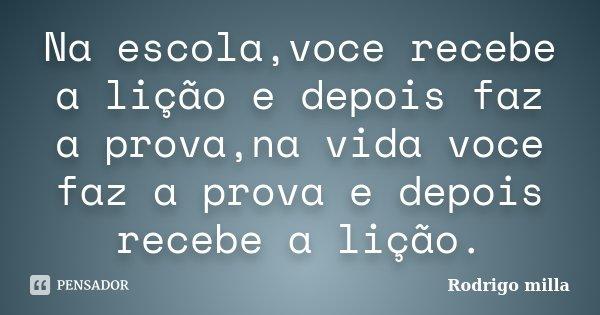 Na escola,voce recebe a lição e depois faz a prova,na vida voce faz a prova e depois recebe a lição.... Frase de Rodrigo milla.