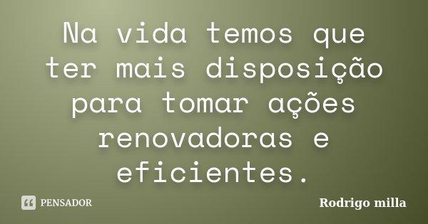 Na vida temos que ter mais disposição para tomar ações renovadoras e eficientes.... Frase de Rodrigo milla.