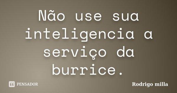 Não use sua inteligencia a serviço da burrice.... Frase de Rodrigo milla.
