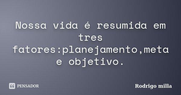 Nossa vida é resumida em tres fatores:planejamento,meta e objetivo.... Frase de Rodrigo milla.