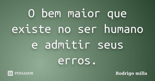 O bem maior que existe no ser humano e admitir seus erros.... Frase de Rodrigo milla.