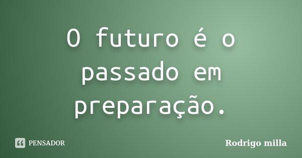 O futuro é o passado em preparação.... Frase de Rodrigo milla.